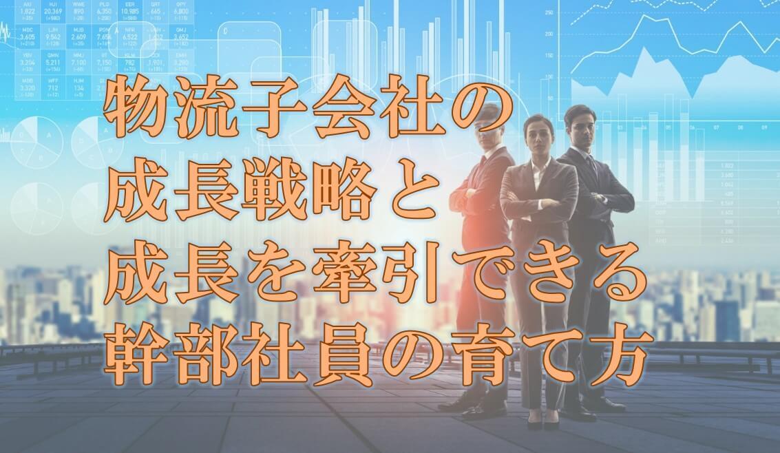 船井総研ロジ株式会社「物流子会社の成長戦略と、成長を牽引できる幹部社員の育て方」