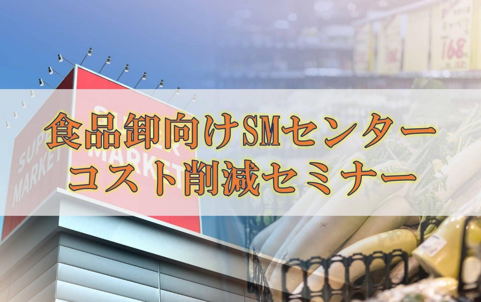 船井総研ロジ株式会社「食品卸向けSMセンターコスト削減セミナー」